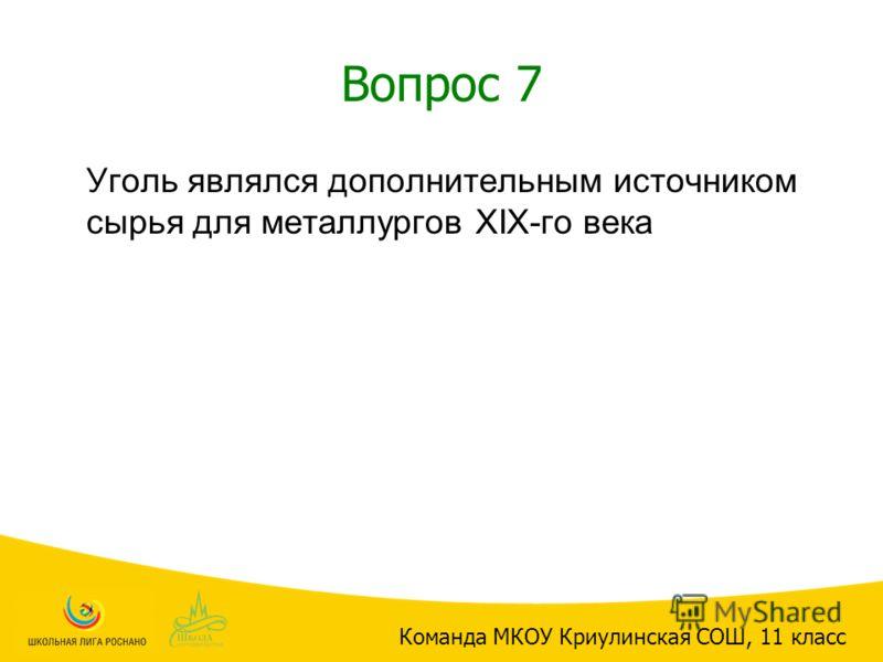 Вопрос 7 Уголь являлся дополнительным источником сырья для металлургов ХIХ-го века Команда МКОУ Криулинская СОШ, 11 класс