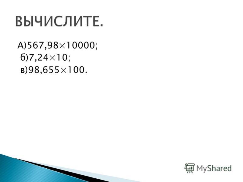 А)567,98×10000; б)7,24×10; в)98,655×100.