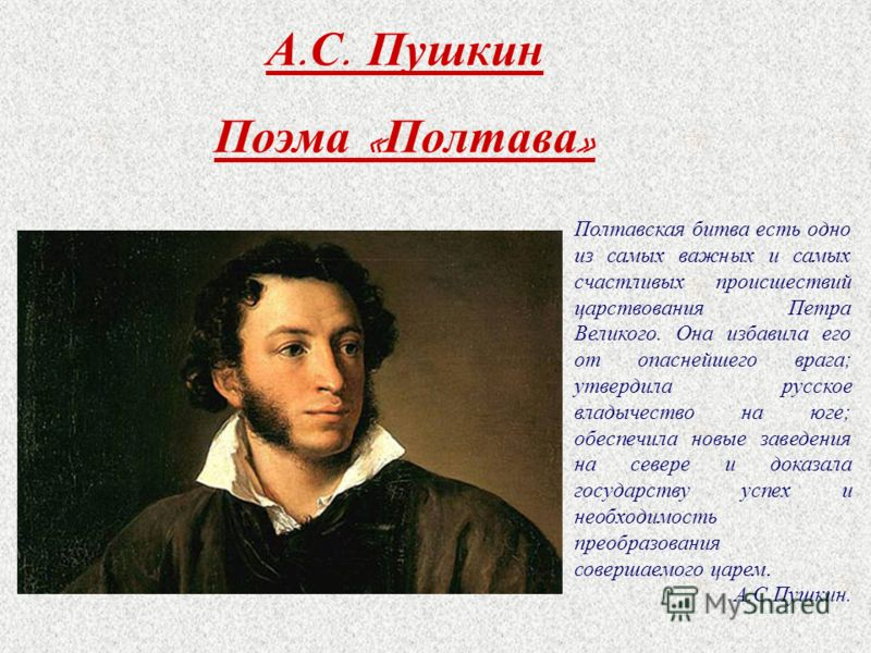 А. С. Пушкин Поэма « Полтава » Полтавская битва есть одно из самых важных и самых счастливых происшествий царствования Петра Великого. Она избавила его от опаснейшего врага; утвердила русское владычество на юге; обеспечила новые заведения на севере и