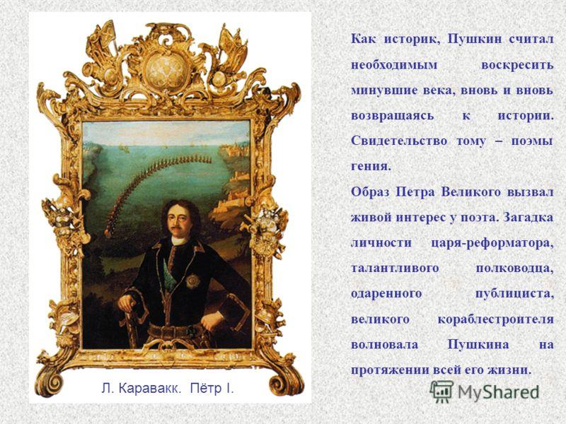 Как историк, Пушкин считал необходимым воскресить минувшие века, вновь и вновь возвращаясь к истории. Свидетельство тому – поэмы гения. Образ Петра Великого вызвал живой интерес у поэта. Загадка личности царя-реформатора, талантливого полководца, ода