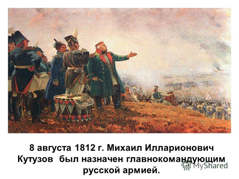 8 августа 1812 г. Михаил Илларионович Кутузов был назначен главнокомандующим русской армией.