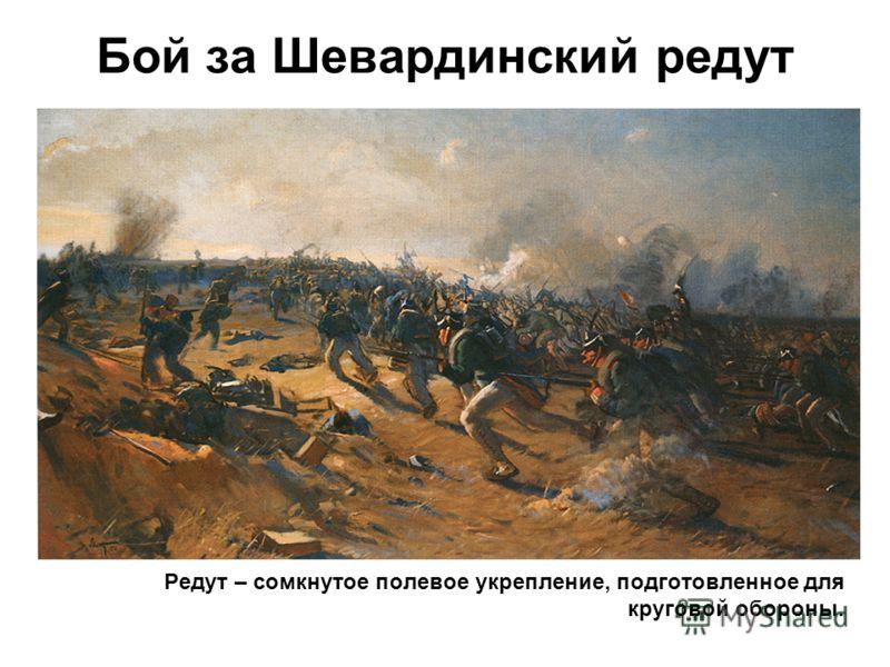 Бой за Шевардинский редут Редут – сомкнутое полевое укрепление, подготовленное для круговой обороны.