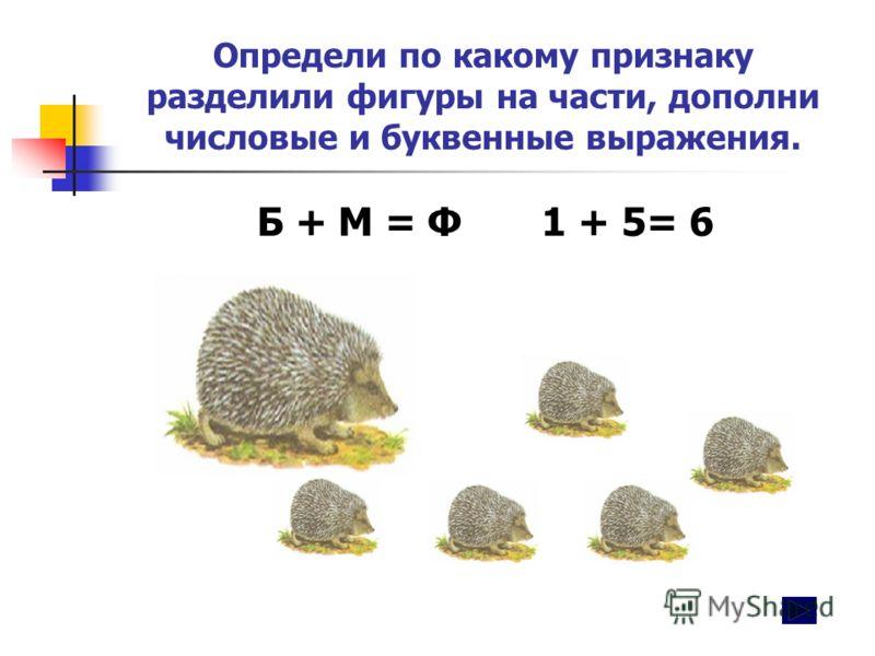 Определи по какому признаку разделили фигуры на части, дополни числовые и буквенные выражения. Б + М = Ф 1 + 5= 6