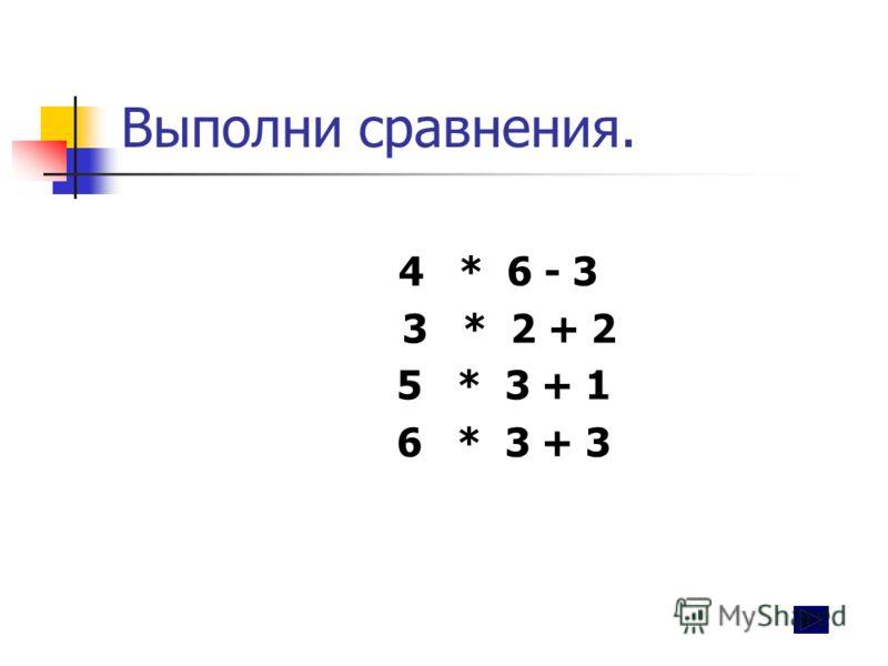 Выполни сравнения. 4 * 6 - 3 3 * 2 + 2 5 * 3 + 1 6 * 3 + 3