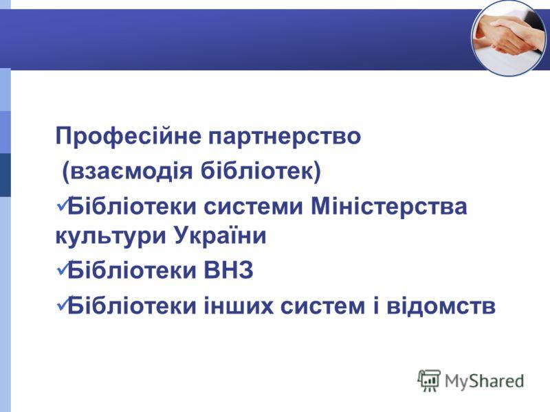 Професійне партнерство (взаємодія бібліотек) Бібліотеки системи Міністерства культури України Бібліотеки ВНЗ Бібліотеки інших систем і відомств