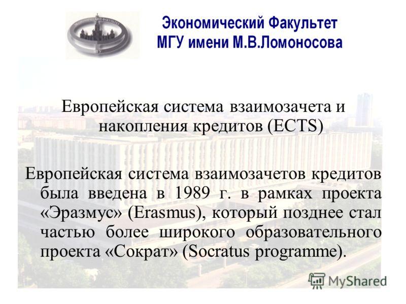 Европейская система взаимозачета и накопления кредитов (ECTS) Европейская система взаимозачетов кредитов была введена в 1989 г. в рамках проекта «Эразмус» (Erasmus), который позднее стал частью более широкого образовательного проекта «Сократ» (Socrat