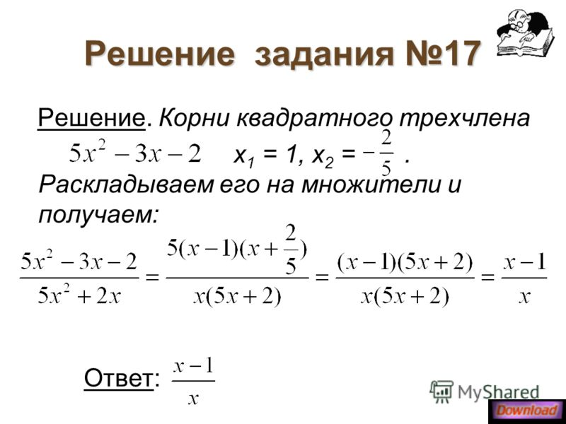 Решение задания 17 Решение. Корни квадратного трехчлена х 1 = 1, х 2 =. Раскладываем его на множители и получаем: Ответ: