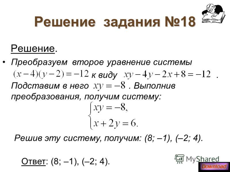 Решение задания 18 Решение. Преобразуем второе уравнение системы к виду. Подставим в него. Выполнив преобразования, получим систему: Решив эту систему, получим: (8; –1), (–2; 4). Ответ: (8; –1), (–2; 4).