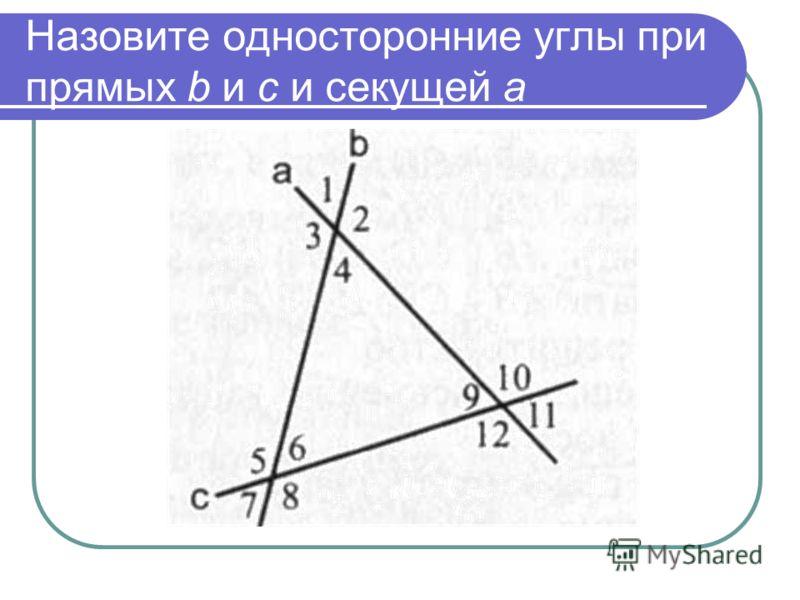 Назовите односторонние углы при прямых b и с и секущей а