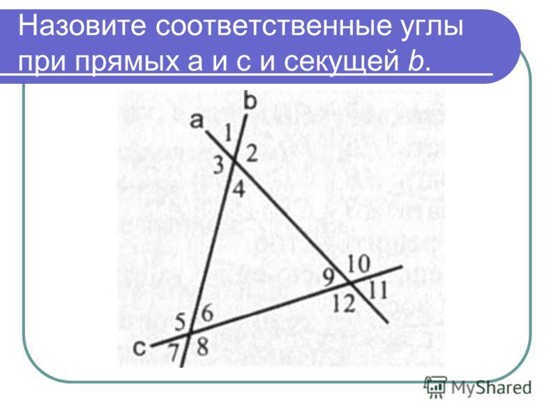 Назовите соответственные углы при прямых а и с и секущей b.