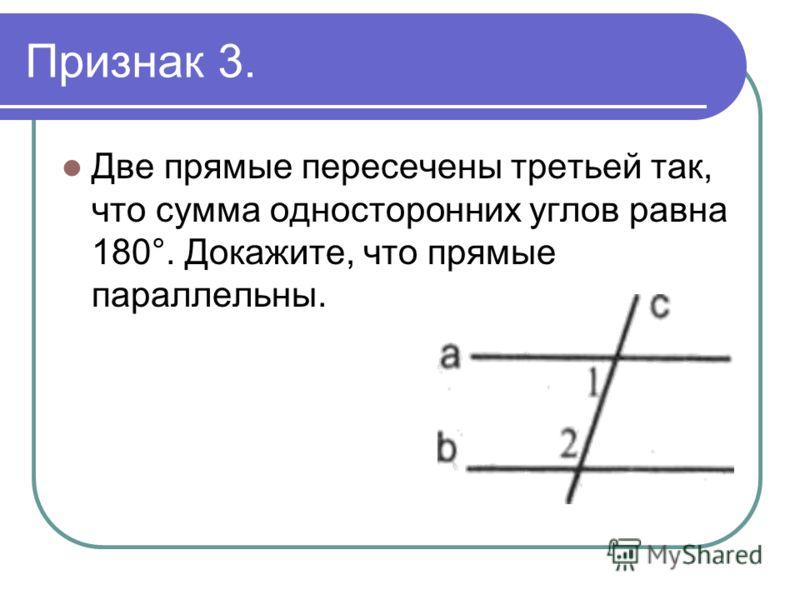 Признак 3. Две прямые пересечены третьей так, что сумма односторонних углов равна 180°. Докажите, что прямые параллельны.