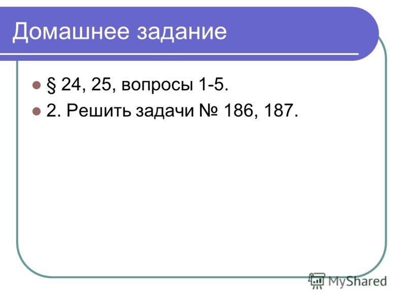 Домашнее задание § 24, 25, вопросы 1-5. 2. Решить задачи 186, 187.
