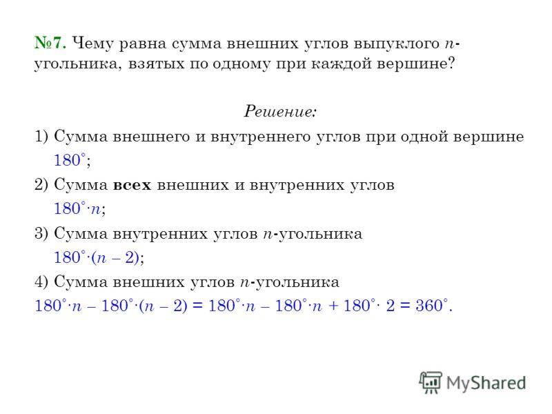 7. Чему равна сумма внешних углов выпуклого n - угольника, взятых по одному при каждой вершине? Решение: 1) Сумма внешнего и внутреннего углов при одной вершине 180˚; 2) Сумма всех внешних и внутренних углов 180˚ n ; 3) Сумма внутренних углов n -угол