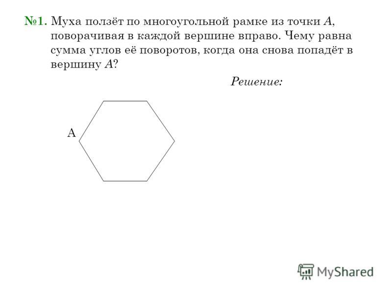 1. Муха ползёт по многоугольной рамке из точки А, поворачивая в каждой вершине вправо. Чему равна сумма углов её поворотов, когда она снова попадёт в вершину А ? Решение: А