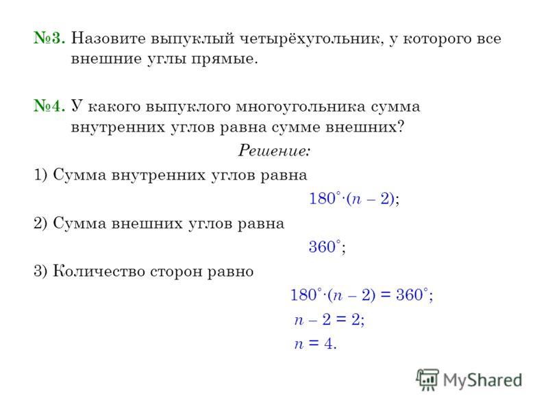 3. Назовите выпуклый четырёхугольник, у которого все внешние углы прямые. 4. У какого выпуклого многоугольника сумма внутренних углов равна сумме внешних? Решение: 1) Сумма внутренних углов равна 180˚( n – 2); 2) Сумма внешних углов равна 360˚; 3) Ко