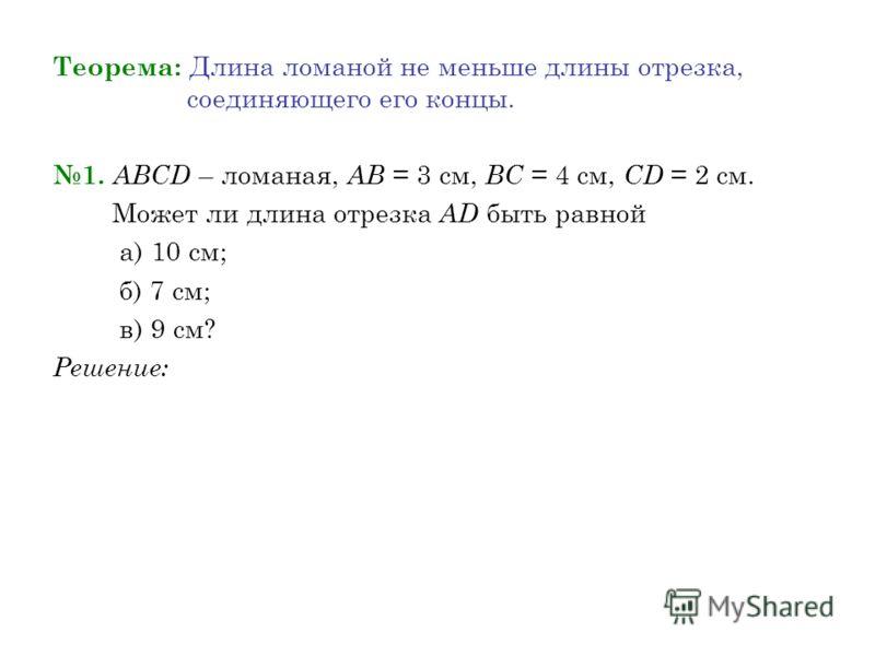 Теорема: Длина ломаной не меньше длины отрезка, соединяющего его концы. 1. АВСD – ломаная, АВ = 3 см, ВС = 4 см, CD = 2 см. Может ли длина отрезка АD быть равной а) 10 см; б) 7 см; в) 9 см? Решение: