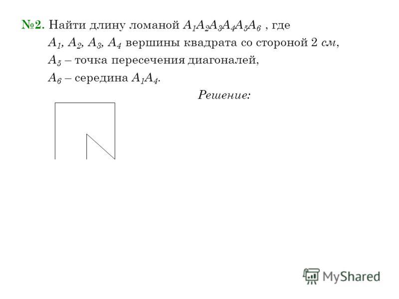 2. Найти длину ломаной А 1 А 2 А 3 А 4 А 5 А 6, где А 1, А 2, А 3, А 4 вершины квадрата со стороной 2 см, А 5 – точка пересечения диагоналей, А 6 – середина А 1 А 4. Решение: