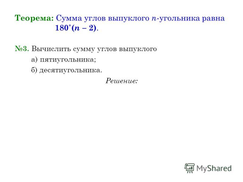 Теорема: Сумма углов выпуклого n -угольника равна 180˚( n – 2). 3. Вычислить сумму углов выпуклого а) пятиугольника; б) десятиугольника. Решение: