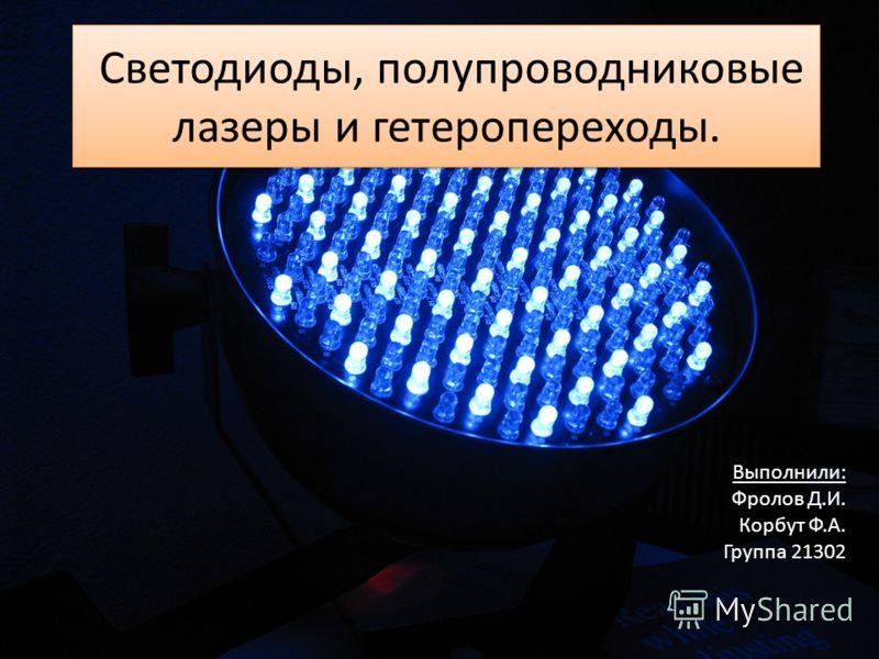 Светодиоды, полупроводниковые лазеры и гетеропереходы. Выполнили: Фролов Д.И. Корбут Ф.А. Группа 21302