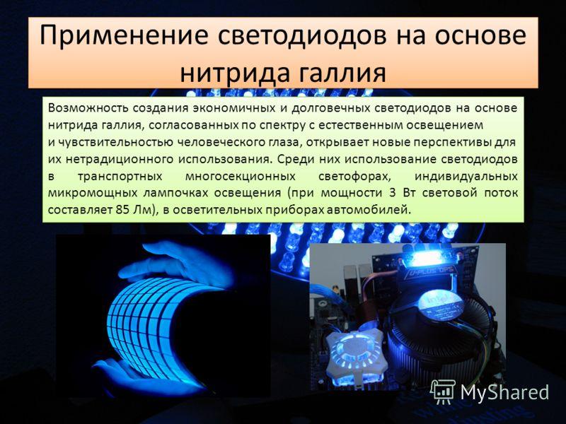 Применение светодиодов на основе нитрида галлия Возможность создания экономичных и долговечных светодиодов на основе нитрида галлия, согласованных по спектру с естественным освещением и чувствительностью человеческого глаза, открывает новые перспекти