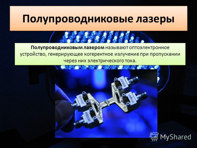 Полупроводниковые лазеры Полупроводниковым лазером называют оптоэлектронное устройство, генерирующее когерентное излучение при пропускании через них электрического тока.
