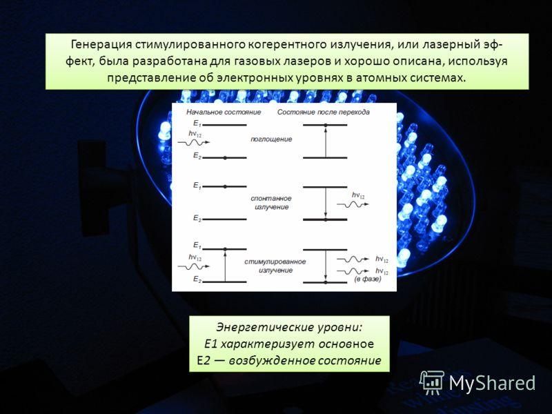 Генерация стимулированного когерентного излучения, или лазерный эф- фект, была разработана для газовых лазеров и хорошо описана, используя представление об электронных уровнях в атомных системах. Генерация стимулированного когерентного излучения, или