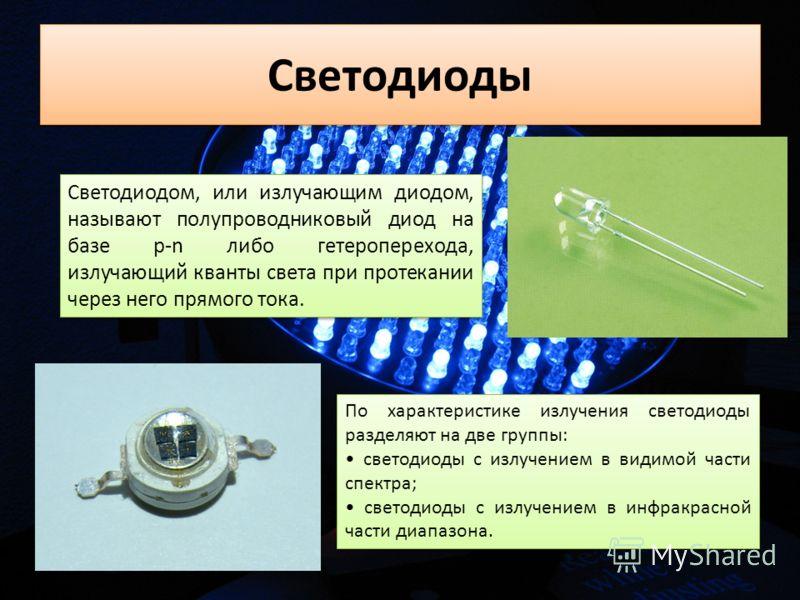 Светодиоды Светодиодом, или излучающим диодом, называют полупроводниковый диод на базе p-n либо гетероперехода, излучающий кванты света при протекании через него прямого тока. По характеристике излучения светодиоды разделяют на две группы: светодиоды