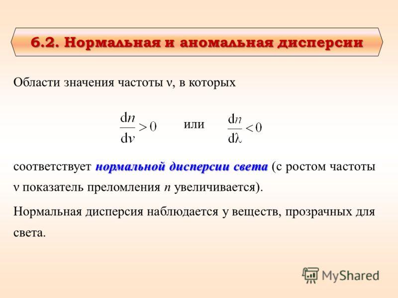 6.2. Нормальная и аномальная дисперсии 6.2. Нормальная и аномальная дисперсии Области значения частоты ν, в которых или нормальной дисперсии света соответствует нормальной дисперсии света (с ростом частоты ν показатель преломления n увеличивается). Н