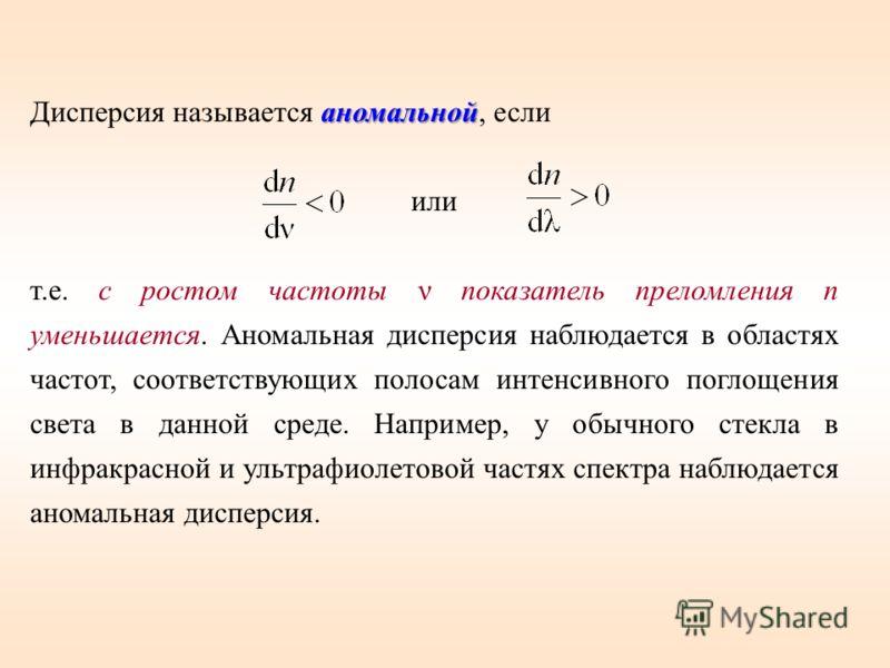 аномальной Дисперсия называется аномальной, если или т.е. с ростом частоты ν показатель преломления n уменьшается. Аномальная дисперсия наблюдается в областях частот, соответствующих полосам интенсивного поглощения света в данной среде. Например, у о
