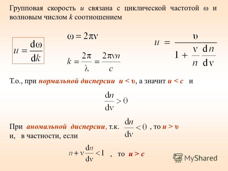 Групповая скорость u связана с циклической частотой ω и волновым числом k соотношением Т.о., при нормальной дисперсии u < υ, а значит u < c и При аномальной дисперсии, т.к., то u > υ и, в частности, если, то u > c
