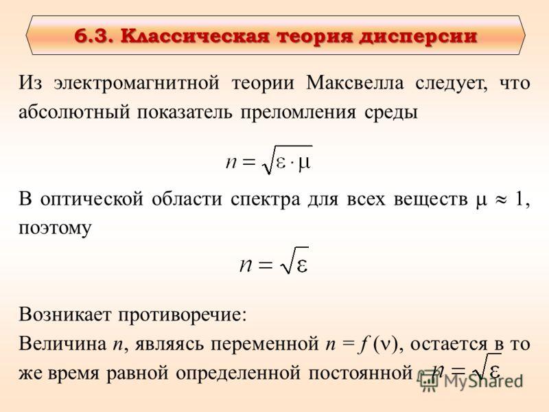 6.3. Классическая теория дисперсии 6.3. Классическая теория дисперсии Из электромагнитной теории Максвелла следует, что абсолютный показатель преломления среды В оптической области спектра для всех веществ 1, поэтому Возникает противоречие: Величина