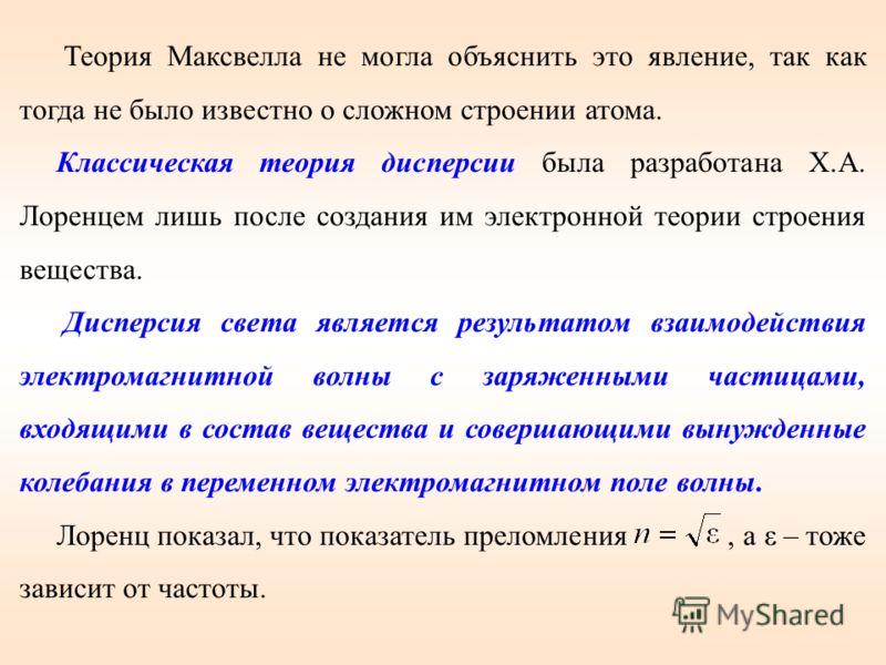 Теория Максвелла не могла объяснить это явление, так как тогда не было известно о сложном строении атома. Классическая теория дисперсии была разработана Х.А. Лоренцем лишь после создания им электронной теории строения вещества. Дисперсия света являет