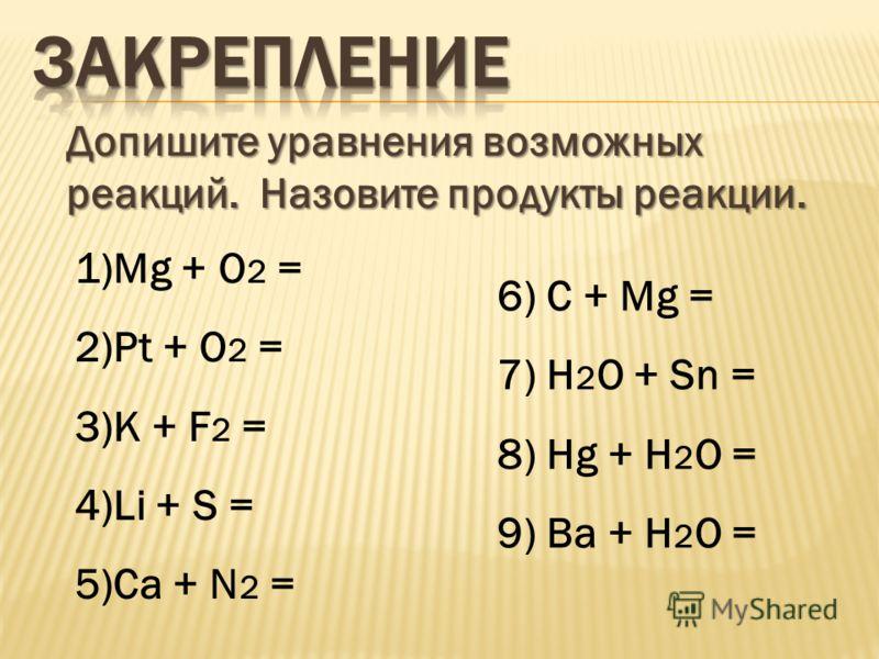 Допишите уравнения возможных реакций. Назовите продукты реакции. 1)Мg + O 2 = 2)Pt + O 2 = 3)K + F 2 = 4)Li + S = 5)Ca + N 2 = 6) C + Mg = 7) H 2 O + Sn = 8) Hg + H 2 O = 9) Ba + H 2 O =