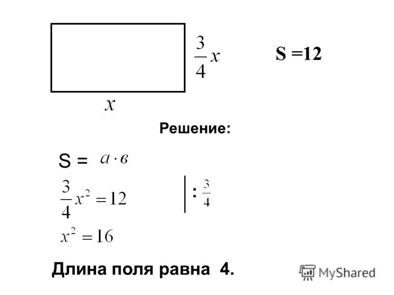 S =12 Решение: S = : Длина поля равна 4.