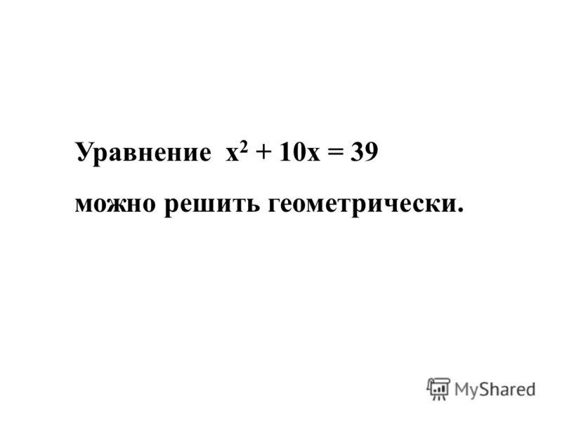 Уравнение х 2 + 10х = 39 можно решить геометрически.