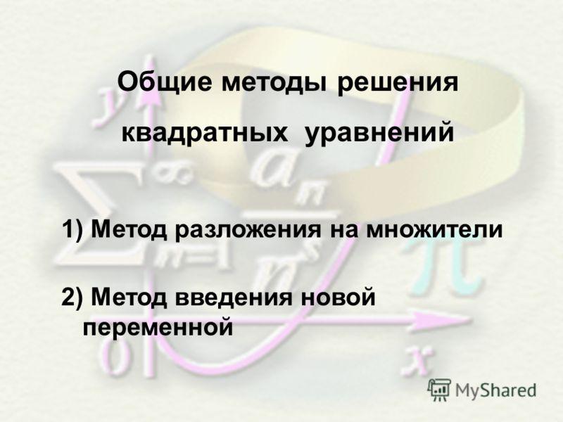 Общие методы решения квадратных уравнений 1) Метод разложения на множители 2) Метод введения новой переменной