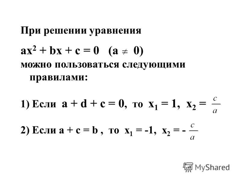 При решении уравнения ах 2 + bх + c = 0 (a 0) можно пользоваться следующими правилами: 1) Если a + d + c = 0, то х 1 = 1, х 2 = 2) Если а + с = b, то х 1 = -1, х 2 = -