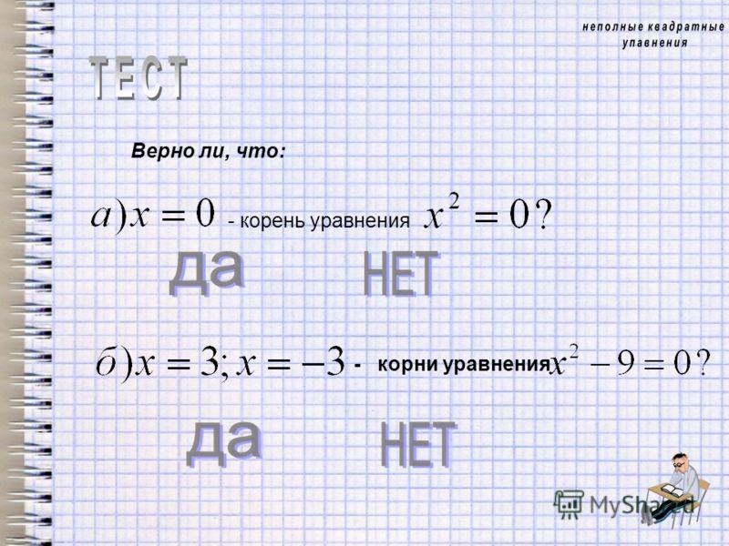 Верно ли, что: - корень уравнения - корни уравнения