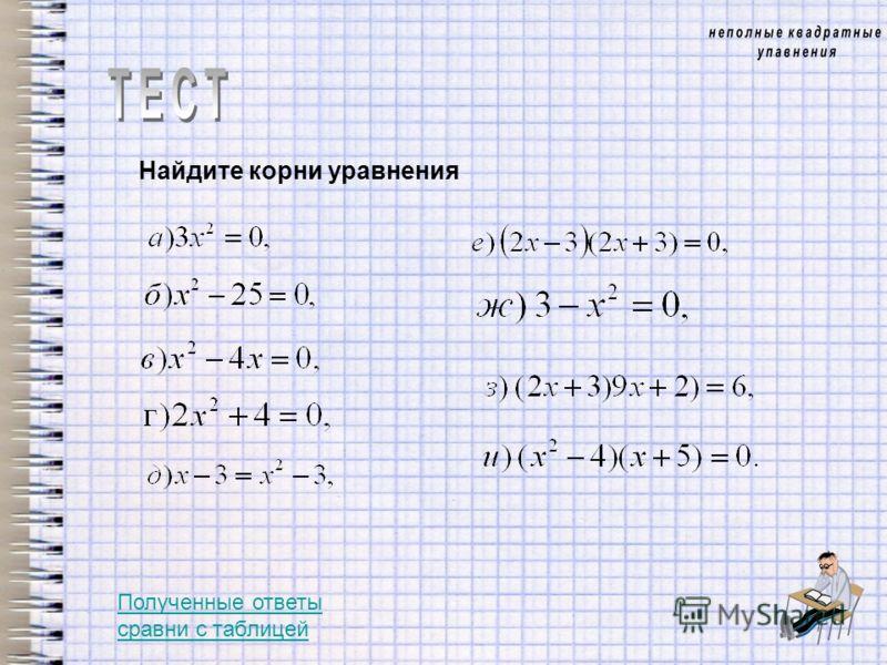Найдите корни уравнения Полученные ответы сравни с таблицей