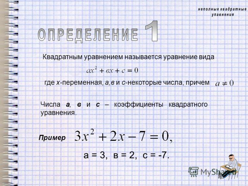 Числа а, в и с – коэффициенты квадратного уравнения. Квадратным уравнением называется уравнение вида где х-переменная, а,в и с-некоторые числа, причем Пример а = 3, в = 2, с = -7.