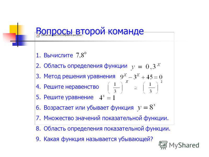 Вопросы второй команде 1.Вычислите 2.Область определения функции 3.Метод решения уравнения 4.Решите неравенство 5.Решите уравнение 6.Возрастает или убывает функция 7.Множество значений показательной функции. 8.Область определения показательной функци