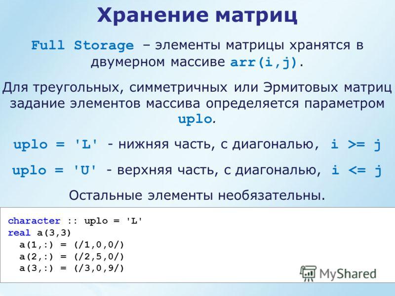 Full Storage – элементы матрицы хранятся в двумерном массиве arr(i,j). Для треугольных, симметричных или Эрмитовых матриц задание элементов массива определяется параметром uplo. uplo = 'L' - нижняя часть, с диагональю, i >= j uplo = 'U' - верхняя час