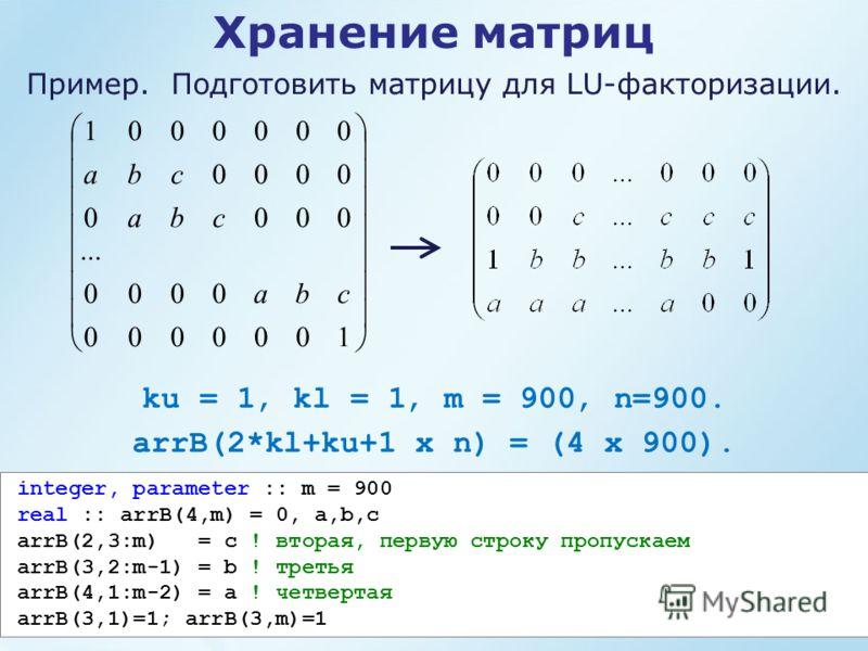 Пример. Подготовить матрицу для LU-факторизации. ku = 1, kl = 1, m = 900, n=900. arrB(2*kl+ku+1 x n) = (4 х 900). Хранение матриц 1000000 0000... 0000 0000 0000001 cba cba cba integer, parameter :: m = 900 real :: arrB(4,m) = 0, a,b,c arrB(2,3:m) = c