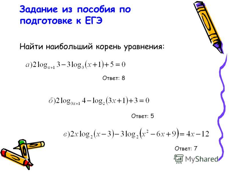 Задание из пособия по подготовке к ЕГЭ Найти наибольший корень уравнения: Ответ: 8 Ответ: 7 Ответ: 5