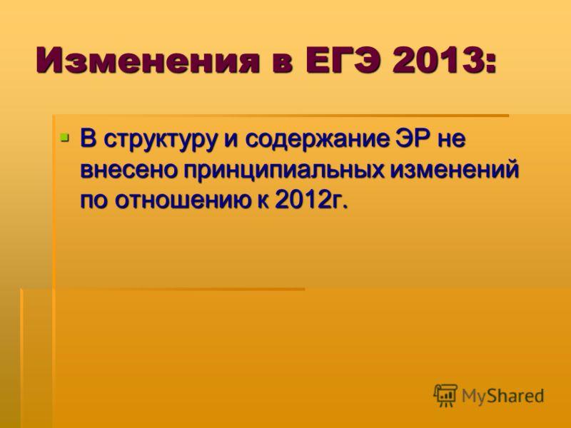 Изменения в ЕГЭ 2013: В структуру и содержание ЭР не внесено принципиальных изменений по отношению к 2012г. В структуру и содержание ЭР не внесено принципиальных изменений по отношению к 2012г.