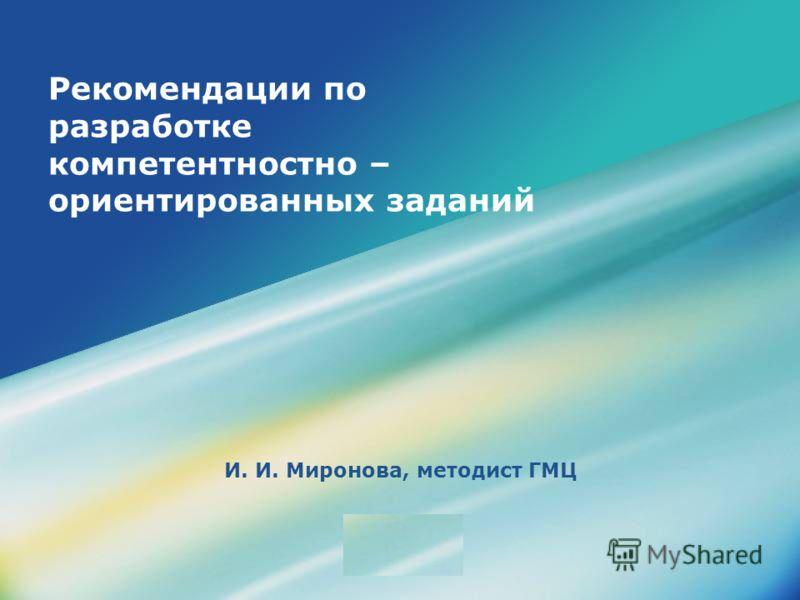 LOGO Рекомендации по разработке компетентностно – ориентированных заданий И. И. Миронова, методист ГМЦ