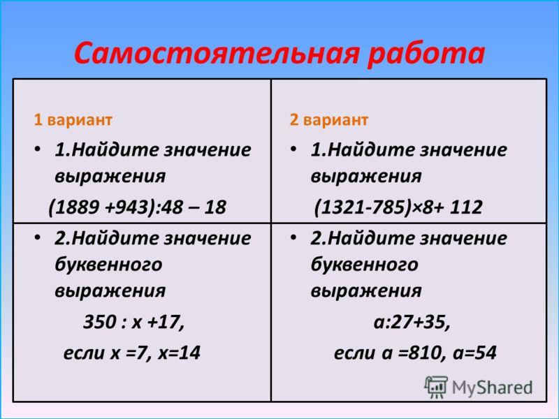 Самостоятельная работа 1 вариант 1.Найдите значение выражения (1889 +943):48 – 18 2.Найдите значение буквенного выражения 350 : х +17, если х =7, х=14 2 вариант 1.Найдите значение выражения (1321-785)×8+ 112 2.Найдите значение буквенного выражения а: