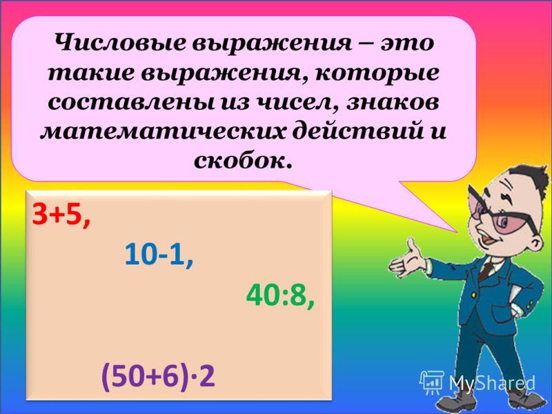 Числовые выражения – это такие выражения, которые составлены из чисел, знаков математических действий и скобок. 3+5, 10-1, 40:8, (50+6)2 3+5, 10-1, 40:8, (50+6)2