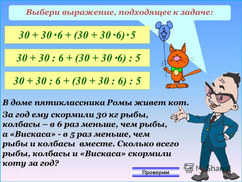 Выбери выражение, подходящее к задаче: 30 + 30 6 + (30 + 30 6) 5 30 + 30 : 6 + (30 + 30 6) : 5 30 + 30 : 6 + (30 + 30 : 6) : 5 В доме пятиклассника Ромы живет кот. За год ему скормили 30 кг рыбы, колбасы – в 6 раз меньше, чем рыбы, а «Вискаса» - в 5
