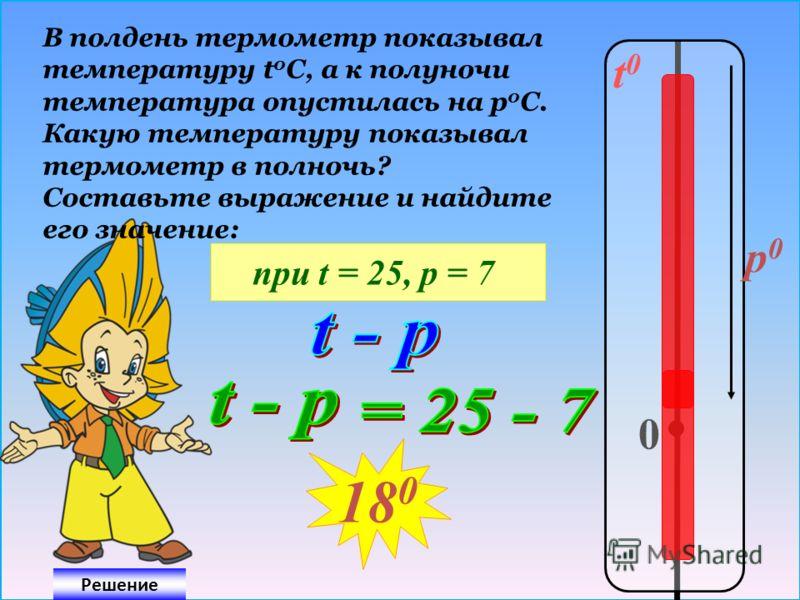 t0t0 0 p0p0 В полдень термометр показывал температуру t 0 C, а к полуночи температура опустилась на р 0 С. Какую температуру показывал термометр в полночь? Составьте выражение и найдите его значение: при t = 25, р = 7 Решение 18 0